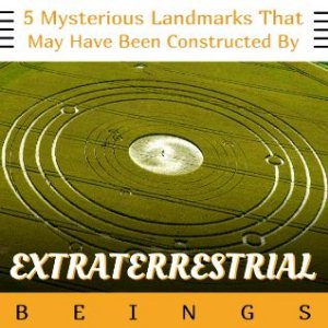 Mysterious Landmarks That May Have Been Created By Extraterrestrial Beings